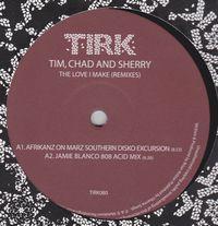 TIM, CHAD AND SHERRY - The Love I Make (Remixes) : TIRK (UK)