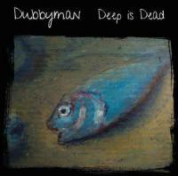 DUBBYMAN - Deep Is Dead : DEEP EXPLORER (ESP)
