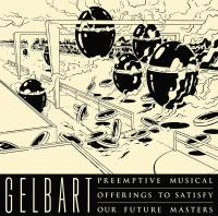 GELBART - Preemptive Musical Offerings To Satisfy Our Future Masters : LP + MP4