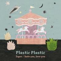 Plastic Plastic - Esper / hate you, love you : FABTONE / JETSET (JPN)